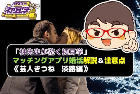 「林先生が驚く初耳学」マッチングアプリ婚活解説&注意点《芸人きつね 淡路編》!